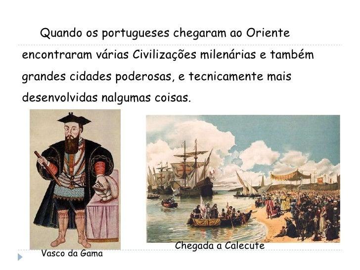 Quando os portugueses chegaram ao Oriente encontraram várias Civilizações milenárias e também grandes cidades poderosas, e...