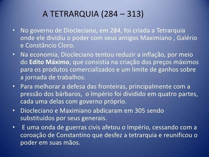 A TETRARQUIA (284 – 313)• No governo de Diocleciano, em 284, foi criada a Tetrarquia  onde ele dividiu o poder com seus am...