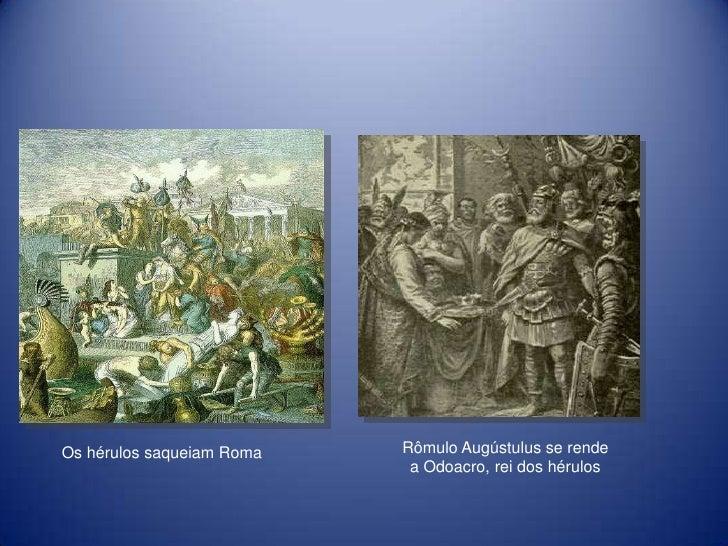 Os hérulos saqueiam Roma   Rômulo Augústulus se rende                            a Odoacro, rei dos hérulos