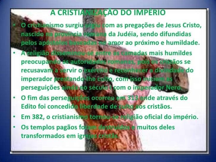 A CRISTIANIZAÇÃO DO IMPÉRIO• O cristianismo surgiu urgiu com as pregações de Jesus Cristo,  nascido na província romana da...