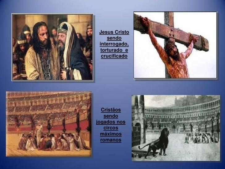 Jesus Cristo    sendo interrogado, torturado e  crucificado  Cristãos   sendojogados nos   circos  máximos  romanos
