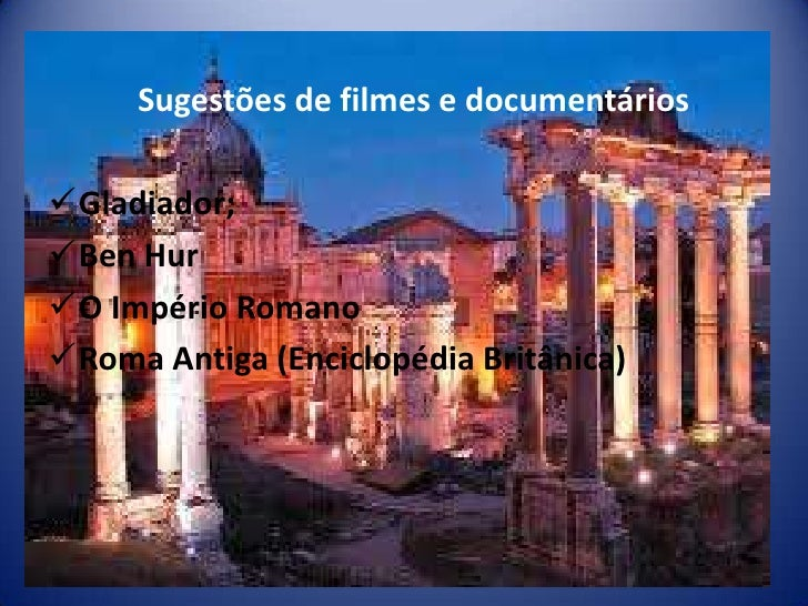 Sugestões de filmes e documentáriosGladiador;Ben HurO Império RomanoRoma Antiga (Enciclopédia Britânica)