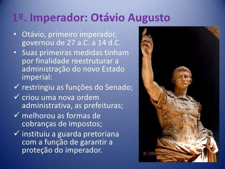 1º. Imperador: Otávio Augusto• Otávio, primeiro imperador,  governou de 27 a.C. a 14 d.C.• Suas primeiras medidas tinham  ...