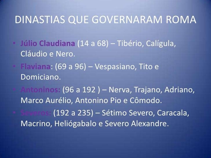 DINASTIAS QUE GOVERNARAM ROMA• Júlio Claudiana (14 a 68) – Tibério, Calígula,  Cláudio e Nero.• Flaviana: (69 a 96) – Vesp...