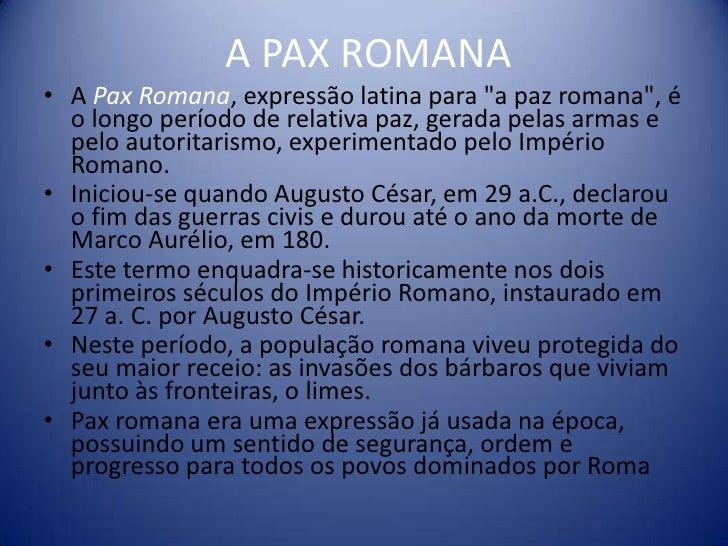 """A PAX ROMANA• A Pax Romana, expressão latina para """"a paz romana"""", é  o longo período de relativa paz, gerada pelas armas e..."""