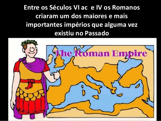 Entre os Séculos VI ac e IV os Romanos criaram um dos maiores e mais importantes impérios que alguma vez existiu no Passado