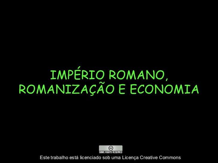 IMPÉRIO ROMANO,ROMANIZAÇÃO E ECONOMIA  Este trabalho está licenciado sob uma Licença Creative Commons