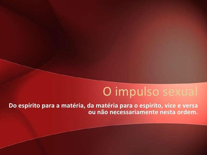 O impulso sexualDo espírito para a matéria, da matéria para o espírito, vice e versa                            ou não nec...