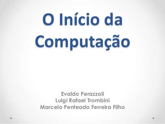 O Início daComputação       Evaldo Perazzoli    Luigi Rafael TrombiniMarcelo Penteado Ferreira Filho