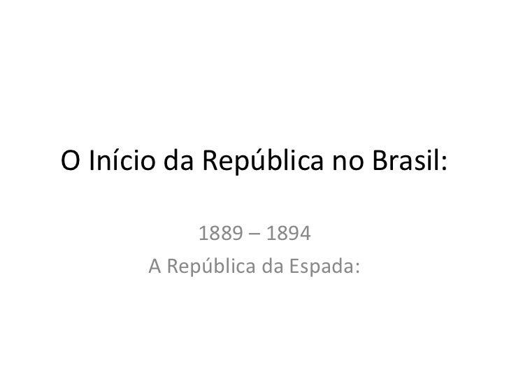 O Início da República no Brasil:            1889 – 1894       A República da Espada: