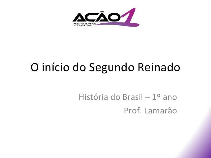 O início do Segundo Reinado        História do Brasil – 1º ano                    Prof. Lamarão