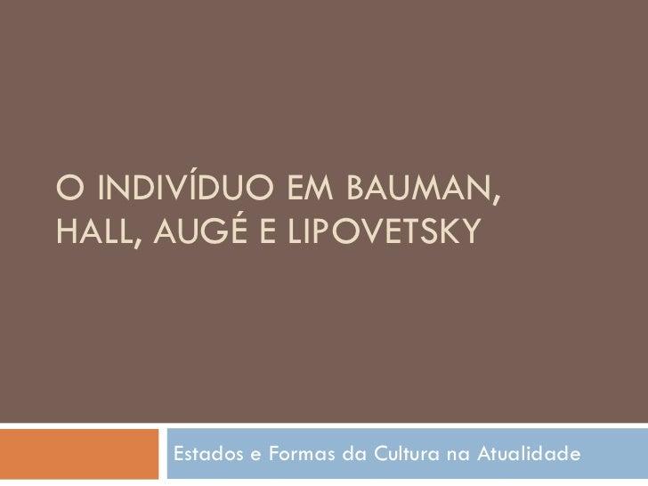 O INDIVÍDUO EM BAUMAN, HALL, AUGÉ E LIPOVETSKY Estados e Formas da Cultura na Atualidade