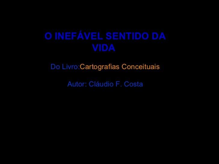 O INEFÁVEL SENTIDO DA VIDA  Do Livro: Cartografias Conceituais Autor: Cláudio F. Costa