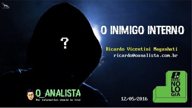 O INIMIGO INTERNO Ricardo Vicentini Maganhati ricardo@oanalista.com.br ? 12/05/2016