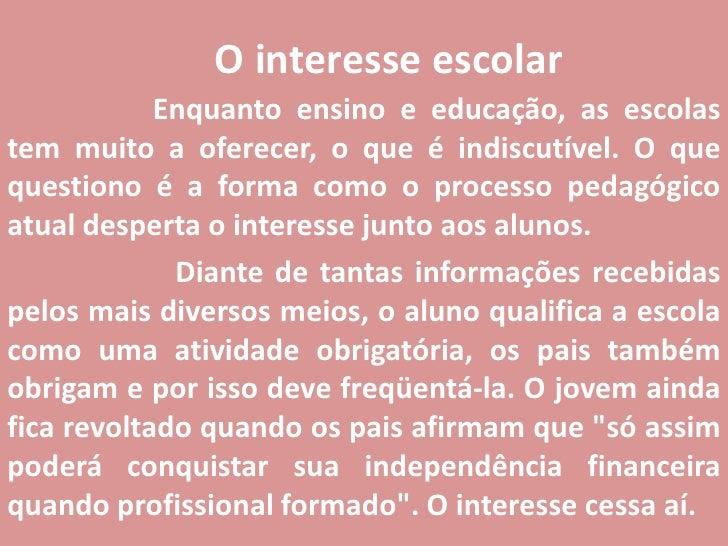 O interesse escolar<br />Enquanto ensino e educação, as escolas tem muito a oferecer, o que é indiscutível. O que question...