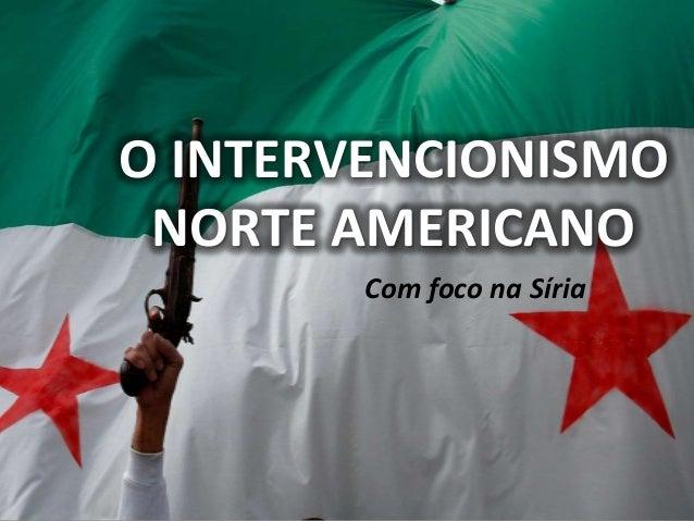 O INTERVENCIONISMO NORTE AMERICANO Com foco na Síria