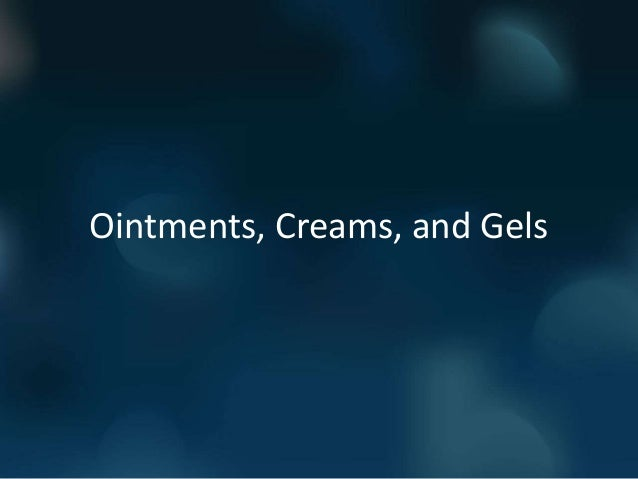 Ointments, Creams, and Gels