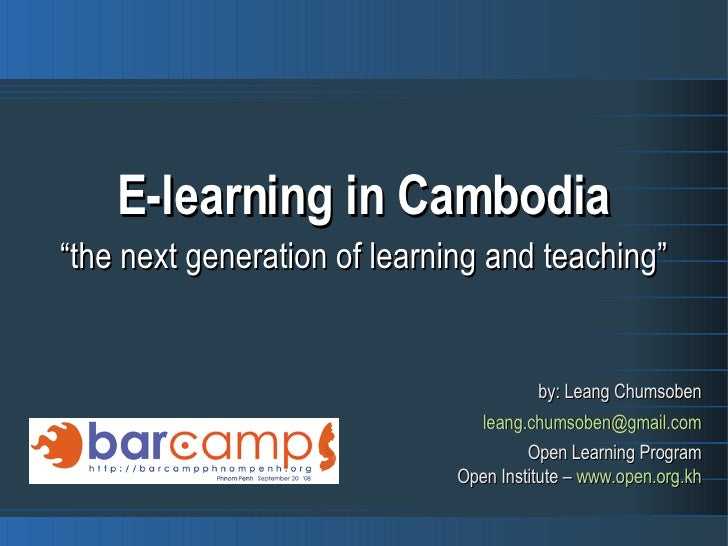"E-learning in Cambodia "" the next generation of learning and teaching"" by: Leang Chumsoben [email_address] Open Learning P..."