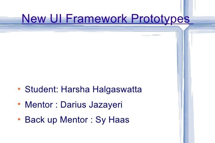 New UI Framework Prototypes  <ul><li>Student: Harsha Halgaswatta </li></ul><ul><li>Mentor : Darius Jazayeri </li></ul><ul>...