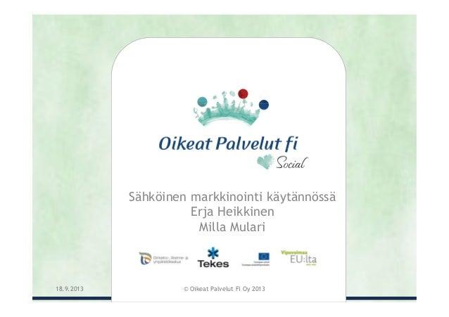 Sähköinen markkinointi käytännössä Erja Heikkinen Milla Mulari 18.9.2013 © Oikeat Palvelut Fi Oy 2013