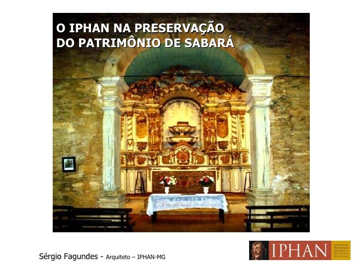 O IPHAN NA PRESERVAÇÃO  DO PATRIMÔNIO DE SABARÁ Sérgio Fagundes -  Arquiteto – IPHAN-MG