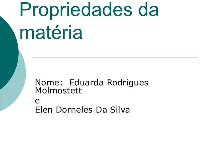 Propriedades da matéria Nome:  Eduarda Rodrigues Molmostett  e Elen Dorneles Da Silva