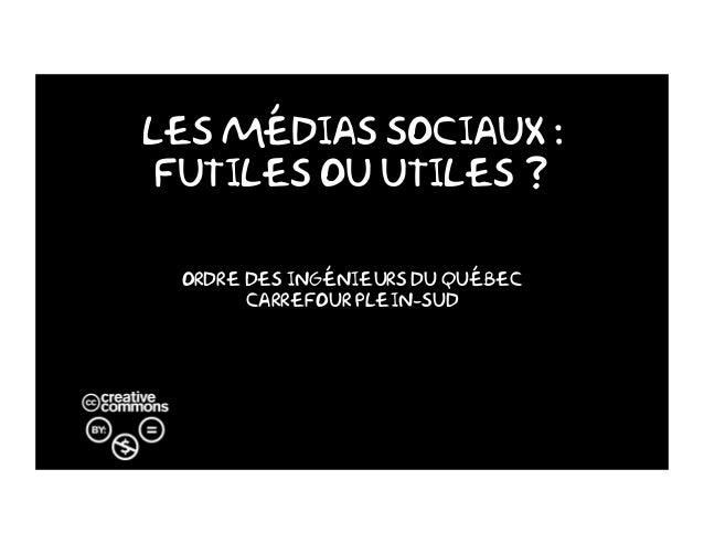 Les Médias Sociaux : Futiles ou utiles ? Ordre des ingénieurs du Québec Carrefour Plein-Sud