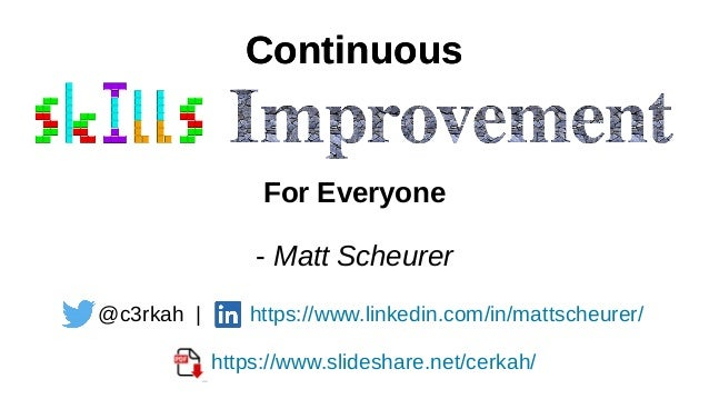 Continuous For Everyone Continuous @c3rkah | https://www.linkedin.com/in/mattscheurer/ https://www.slideshare.net/cerkah/ ...