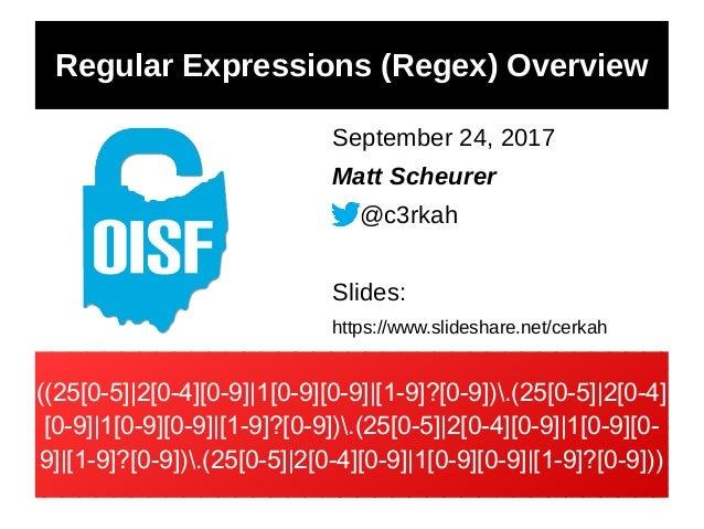 Regular Expressions (Regex) Overview September 24, 2017 Matt Scheurer @c3rkah Slides: https://www.slideshare.net/cerkah ((...