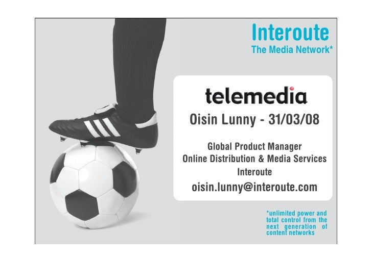 Interoute                  The Media Network*      Oisin Lunny - 31/03/08       Global Product Manager Online Distribution...