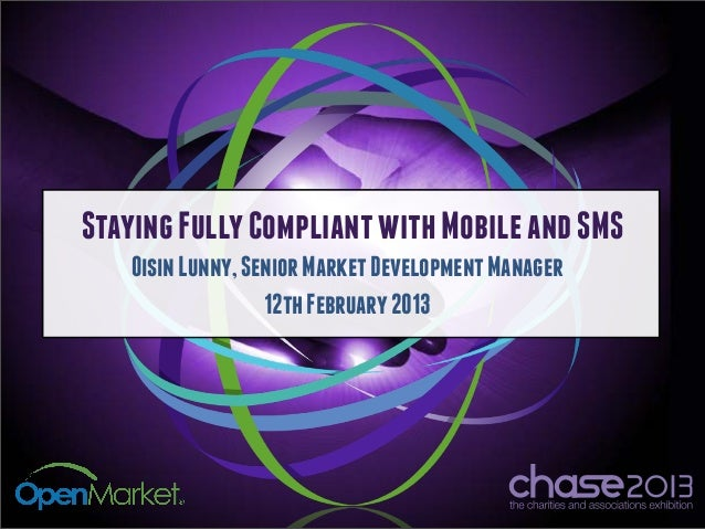 Staying Fully Compliant with Mobile and SMS   Oisin Lunny, Senior Market Development Manager                  12th Februar...