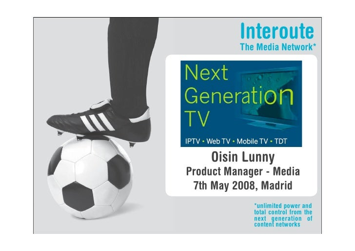Interoute           The Media Network*          Oisin Lunny Product Manager - Media  7th May 2008, Madrid              *un...