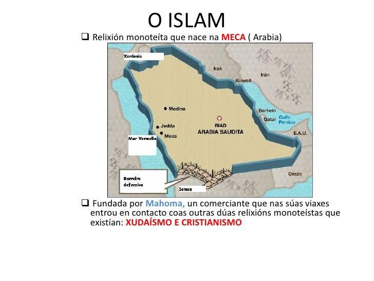 O ISLAM<br /><ul><li>Relixiónmonoteíta que nace naMECA ( Arabia)
