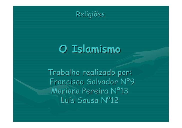 Religiões       O Islamismo  Trabalho realizado por: Francisco Salvador Nº9  Mariana Pereira Nº13    Luís Sousa Nº12