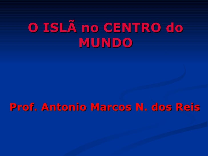 O ISLÃ no CENTRO do         MUNDOProf. Antonio Marcos N. dos Reis