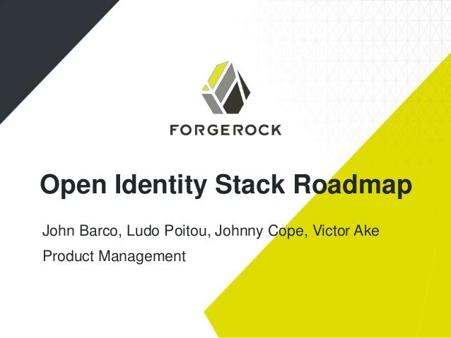 Open Identity Stack Roadmap John Barco, Ludo Poitou, Johnny Cope, Victor Ake Product Management
