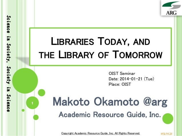 Science in Society, Society in Science  LIBRARIES TODAY, AND THE LIBRARY OF TOMORROW OIST Seminar Date: 2014-01-21 (Tue) P...