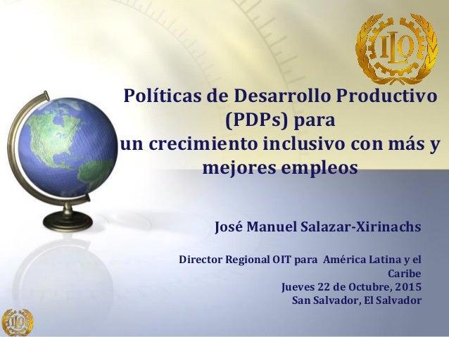 Políticas de Desarrollo Productivo (PDPs) para un crecimiento inclusivo con más y mejores empleos José Manuel Salazar-Xiri...