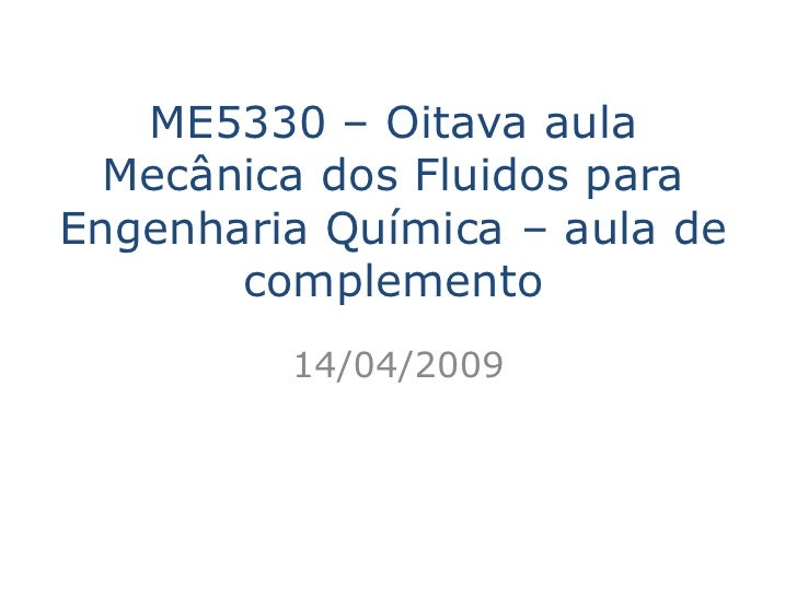 ME5330 – Oitava aula   Mecânica dos Fluidos para Engenharia Química – aula de        complemento          14/04/2009