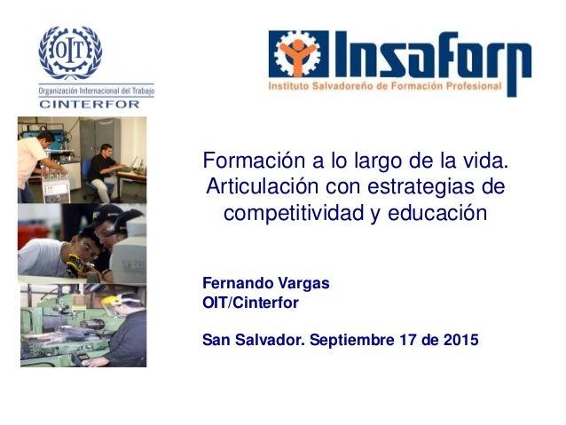 Fernando Vargas OIT/Cinterfor San Salvador. Septiembre 17 de 2015 Formación a lo largo de la vida. Articulación con estrat...