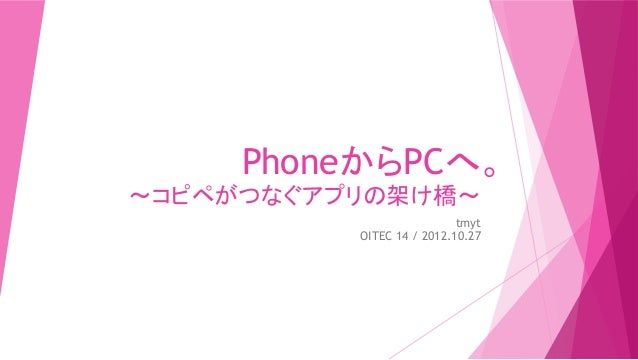 PhoneからPCへ。〜コピペがつなぐアプリの架け橋〜                            tmyt           OITEC 14 / 2012.10.27