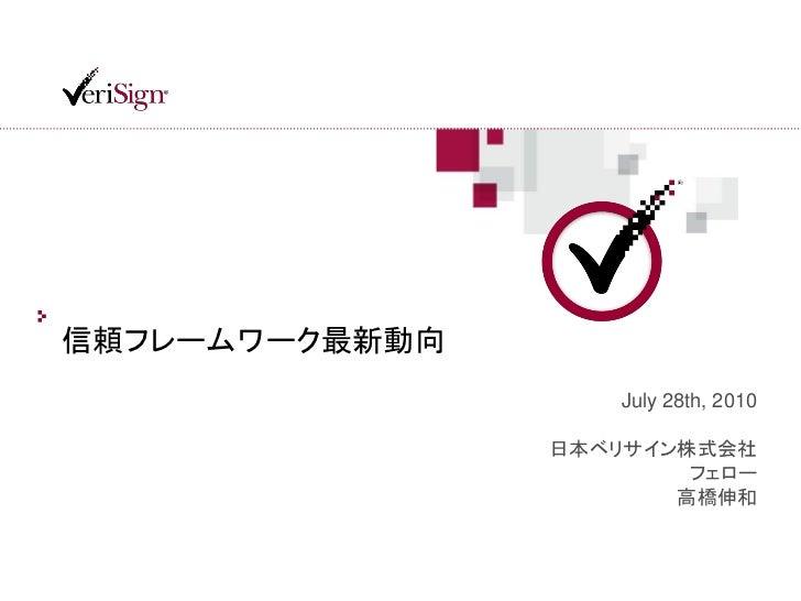 信頼フレームワーク最新動向                    July 28th, 2010                日本ベリサイン株式会社                        フェロー                   ...