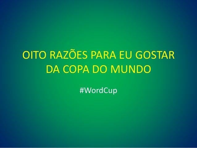 OITO RAZÕES PARA EU GOSTAR DA COPA DO MUNDO #WordCup