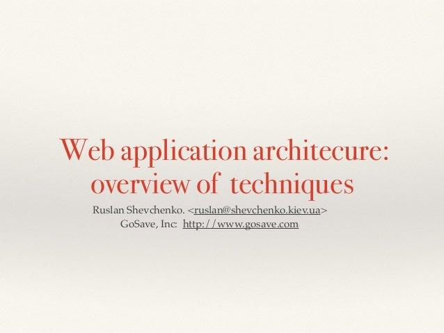 Web application architecure: overview of techniques Ruslan Shevchenko. <ruslan@shevchenko.kiev.ua>! GoSave, Inc: http://ww...