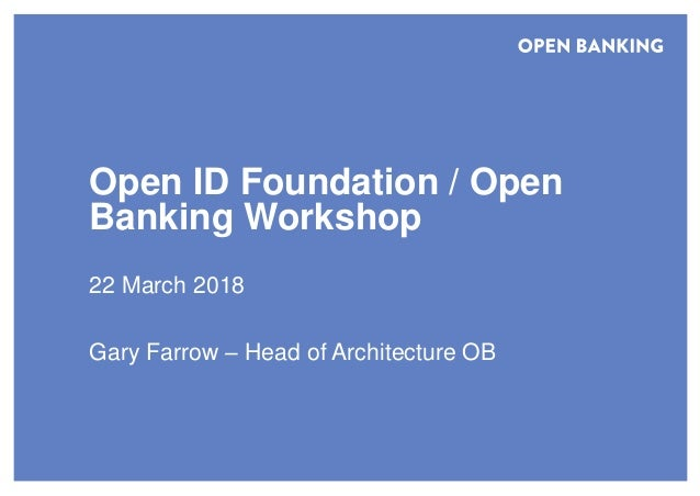 Open ID Foundation / Open Banking Workshop 22 March 2018 Gary Farrow – Head of Architecture OB
