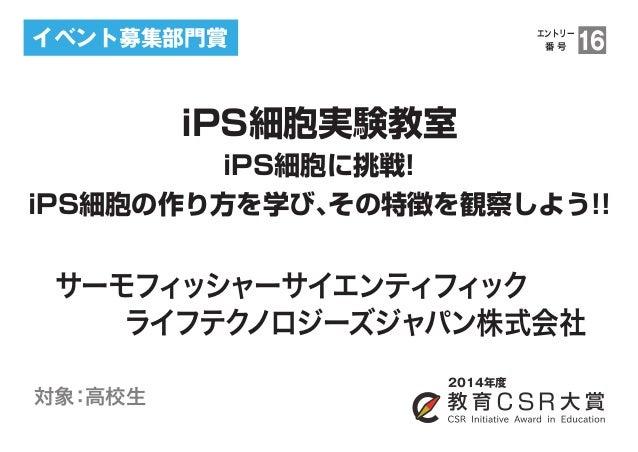 イベント募集部門賞  iPS細胞実験教室  2014年度  iPS細胞に挑戦!  エントリー  番 号16  iPS細胞の作り方を学び、その特徴を観察しよう!!  サーモフィッシャーサイエンティフィック    ライフテクノロジーズジャパン株式会...