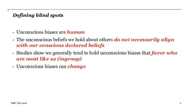 PwC | Blind spots Defining blind spots • Unconscious biases are human • The unconscious beliefs we hold about others do no...