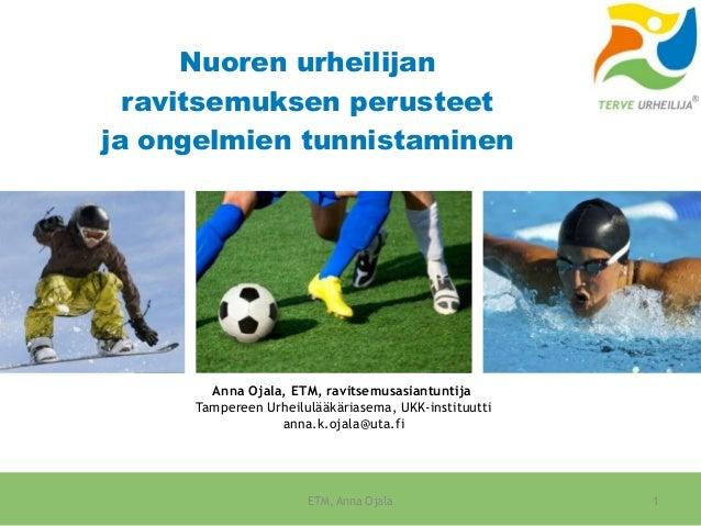Nuoren urheilijan ravitsemuksen perusteet ja ongelmien tunnistaminen Anna Ojala, ETM, ravitsemusasiantuntija Tampereen Urh...