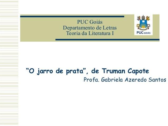 "PUC Goiás Departamento de Letras Teoria da Literatura I  ""O jarro de prata"", de Truman Capote Profa. Gabriela Azeredo Sant..."