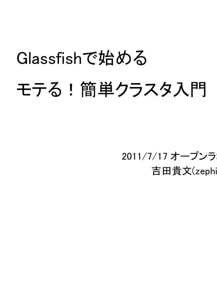 Glassfishで始めるモテる!簡単クラスタ入門          2011/7/17 オープンラボ備後                吉田貴文(zephiransas)
